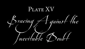 Plate XV: BRACING AGAINST THE INEVITABLE DOUBT